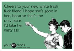 Cheers to your new white trash fuck friend! I hope she's good in bed, because that's the only place I'd take her nasty ass.