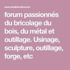 forum passionnés du bricolage du bois, du métal et outillage. Usinage, sculpture, outillage, forge, etc