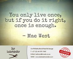 """""""You only live once, but if you do it right, once is enough."""