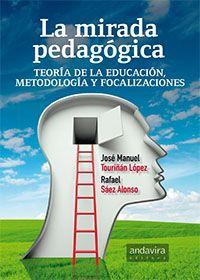 La mirada pedagógica : teoría de la educación, metodología y focalizaciones / José Manuel Touriñán López, Rafael Sáez Alonso