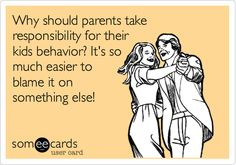 Why should parents take responsibility for their kids behavior? It's so much easier to blame it on something else!