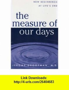 The Measure of Our Days (9780965084758) Jerome Groopman , ISBN-10: 0965084752  , ISBN-13: 978-0965084758 ,  , tutorials , pdf , ebook , torrent , downloads , rapidshare , filesonic , hotfile , megaupload , fileserve