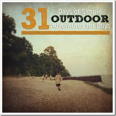 Simple Outdoor Adventures for Boys - 31 Days of ideas and letting boys be BOYS