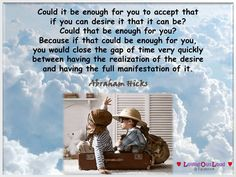 Could it be enough for you to accept that if you can desire it that it can be? Could that be enough for you? Because if that could be enough for you, you would close the gap of time very quickly between having the realization of the desire and having the full manifestation of it.
