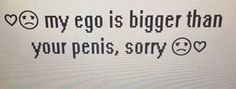 Sorry, my ego is bigger than your penis ;)