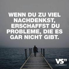 Wenn du zu viel nachdenkst, erschaffst du Probleme, die es gar nicht gibt. - VISUAL STATEMENTS®
