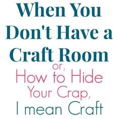 When you Don't Have a Craft Room or How to Hide Your Crap, I mean Craft