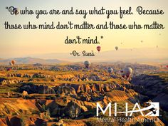 """Be who you are and say what you feel. Because those who mind don't matter and those who matter don't mind."" -Dr. Suess"