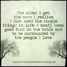 The older I get the more I realise... This is me, happy with a simple life :)