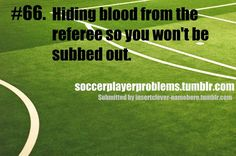 Soccer Girl Problems. Once I had blood like gushing out of my knees and I had a bloody nose lol.