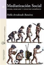 Mediatización social : poder, mercado y consumo simbólico / Pablo Arredondo Ramírez