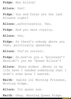 I've probably already pinned this, but I just love it so much.... like maybe I'm being too obsessive and such, but it's just so great??? Like why are they still referring to allura as princess if she's one of the last alteans, pidge of course being so intelectual would be one of the first to point it out. And then my precious boy Keith, well I live for platonic keithXpigde, so he'd have no problem calling her that. And with his cute obliviousness ofc he wouldn't question it-Ivette