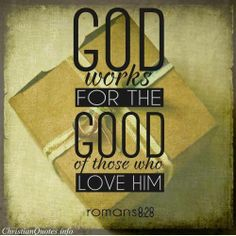 "ROMANS  8:28 ""And we know that all things work together for good to them that love God, to them who are the called according to his purpose."