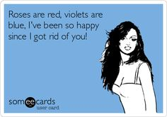 Roses are red, violets are blue, I've been so happy since I got rid of you!