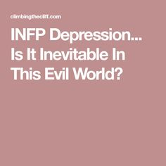 INFP Depression... Is It Inevitable In This Evil World?