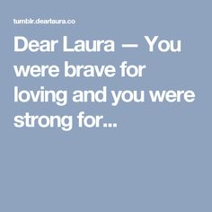 Dear Laura — You were brave for loving and you were strong for...