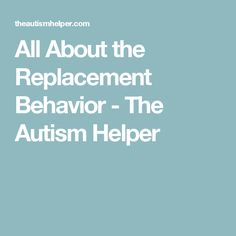 All About the Replacement Behavior - The Autism Helper