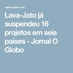 Lava-Jato já suspendeu 16 projetos em seis países - Jornal O Globo