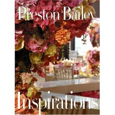 Inspirations: Packed with gorgeous, full-page and double-spread photographs taken at ten different entertaining occasions, this oversized book presents Preston Bailey's floral creations in all their outrageous and beautiful glory. Preston Bailey Wedding, Floral Design Classes, Table Top Design, Set Design, Hobby House, Reception Party, Menu Cards, Wedding Book, Wedding Things
