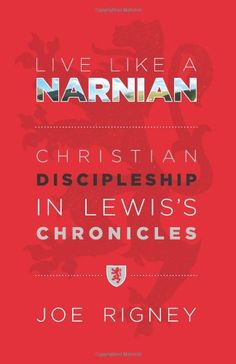 Live Like A Narnian: Christian Discipleship in Lewis's Chronicles: Joe Rigney: 9780615872049: Amazon.com: Books