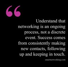 "// ""Understand that networking is an ongoing process, not a discrete event. Success comes from consistently making new contacts, following up and keeping in touch."""
