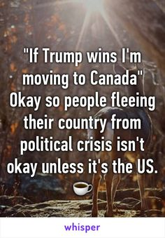 """If Trump wins I'm moving to Canada"" Okay so people fleeing their country from…"