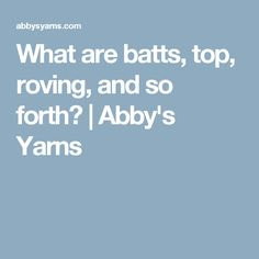 What are batts, top, roving, and so forth? | Abby's Yarns