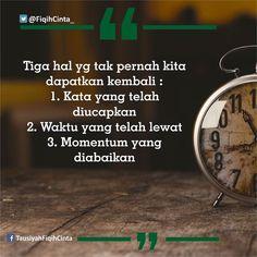 Tiga hal yg tak pernah kita dapatkan kembali : 1. Kata yang telah diucapkan 2. Waktu yang telah lewat 3. Momentum yang diabaikan ----- So.....persiapkan diri dengan baik & lakukan yg terbaik. Agar tidak ada penyesalan ketika hal itu datang (karena tidak siapp maupun dikemudian hari (karena masa lalu). . @fiqihcinta_