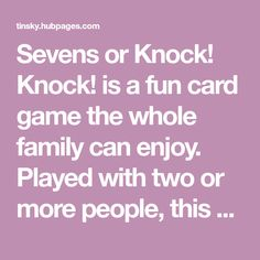 Sevens or Knock! Knock! is a fun card game the whole family can enjoy. Played with two or more people, this card game uses a standard pack of cards. Easy rules and scoring included.