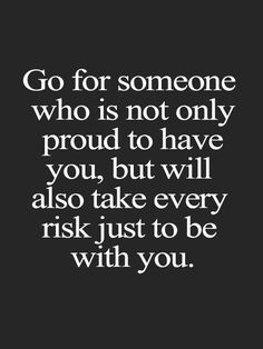 Go for someone who is not only proud to have you, but will also take every risk just to be with you.