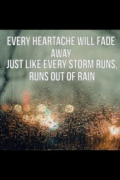 every heartache will fade away, just like every storm runs out of rain <3 <3 <3