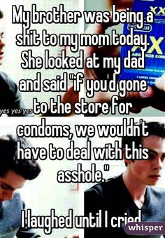 "My brother was being a shit to my mom today. She looked at my dad and said ""if you'd gone to the store for condoms, we wouldn't have to deal with this asshole."" I laughed until I cried Really Funny Memes, Stupid Funny Memes, Funny Relatable Memes, Haha Funny, Funny Texts, Funny Stuff, Whisper Quotes, Whisper Confessions, Comedy"