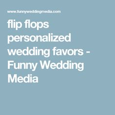 flip flops personalized wedding favors - Funny Wedding Media