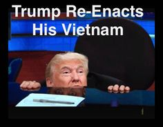 Trump Hides underneath a desk with his deferments until the Vietnam war is over. Bravery like that kinda takes your breath away.