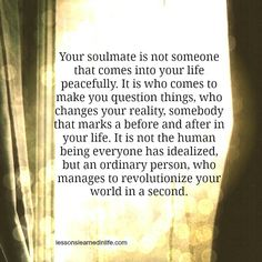 Your soulmate is not someone that comes into your life peacefully. It is who comes to make you question things, who changes your reality, somebody that marks a before and after in your life. It is not the human being everyone had idealized, but an ordinary person, who manages to revolutionize your world in a second. #LLIL