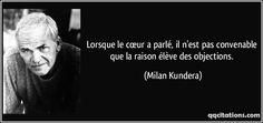 Lorsque le cœur a parlé, il n'est pas convenable que la raison élève des objections. (Milan Kundera) #citations #MilanKundera