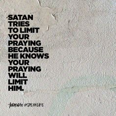 Satan tries to limit your praying because he knows your praying will limit him. Lds Quotes, Bible Verses Quotes, Religious Quotes, Uplifting Quotes, Faith Quotes, Inspirational Quotes, Verses On Prayer, Scriptures, Life Verses