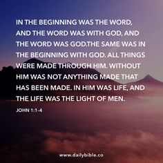 John 1:1–4  In the beginning was the Word, and the Word was with God, and the Word was God.The same was in the beginning with God. All things were made through him. Without him was not anything made that has been made. In him was life, and the life was the light of men.