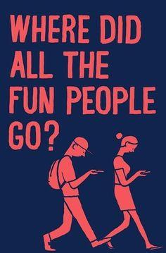 Where did all the fun people go? ... so true!