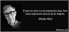 El sexo sin amor es una experiencia vacía. Pero como experiencia vacía es de las mejores. (Woody Allen)