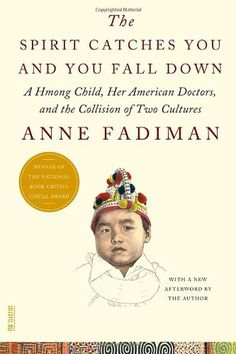 The Spirit Catches You and You Fall Down: A Hmong Child, Her American Doctors, and the Collision of Two Cultures by Anne Fadiman