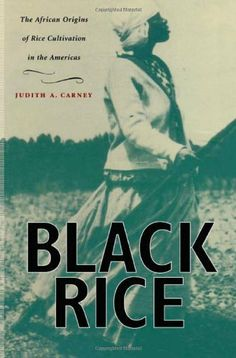 Black Rice: The African Origins of Rice Cultivation in the Americas by Judith A. Carney,