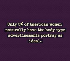 Only 5% of the population look like the airbrushed ads...Food for thought...