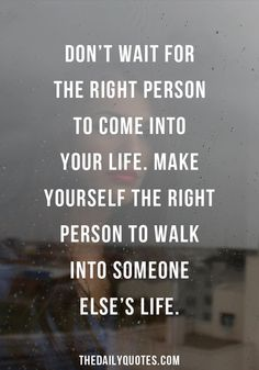 Don't wait for the right person to come into your life. Make yourself the right person to walk into someone else's life. The Way I Feel, How I Feel, Feel Good, Wise Quotes, Daily Quotes, Inspirational Quotes, Bettering Myself, Note To Self, Life Inspiration