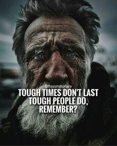 Tough times don't last, tough people do, Remember?
