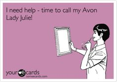 I need help - time to call my Avon Lady Julie! YourAvon.Com/Lauren32909
