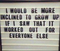 I would be more inclined to grow up if I saw that it worked out for everyone else.