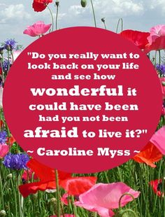 """""""Do you really want to look back on your life and see how wonderful it could have been had you not been afraid to live it? Caroline Myss quote"""