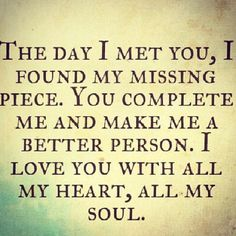 the day i met you, i found my missing piece. you complete me and make me a better person. i love you with all my heart, all my soul