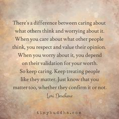 There's a difference between caring about what other people think and worrying about it. When you care what other people think, you respect and value...